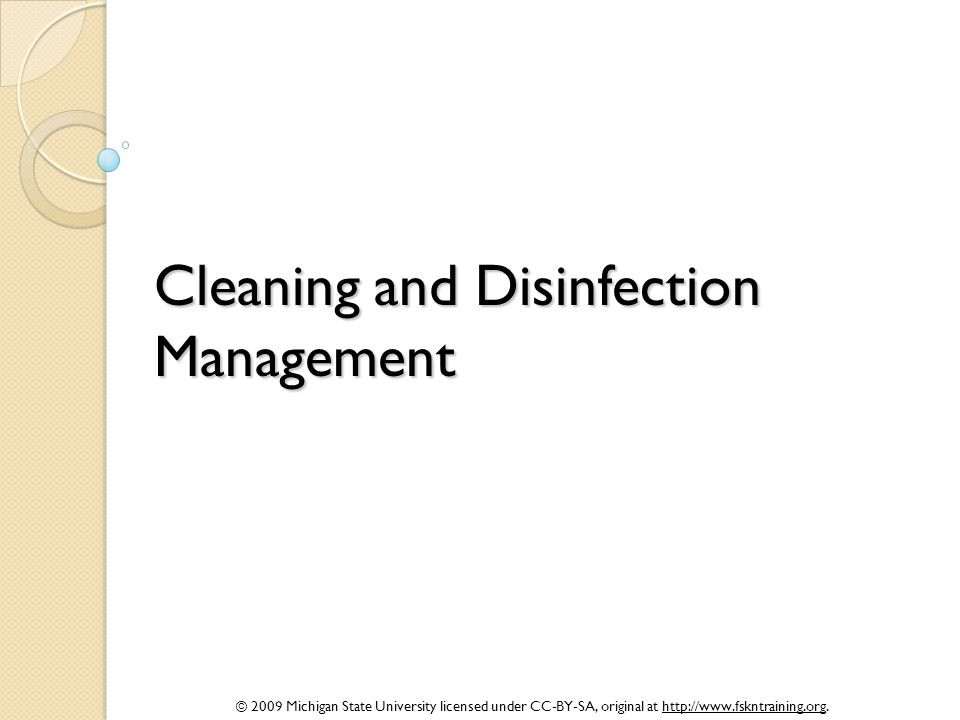 © 2009 Michigan State University licensed under CC-BY-SA, original at http://www.fskntraining.org. Cleaning and Disinfection Management
