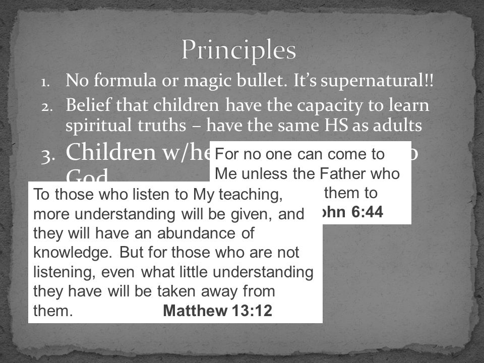 1. No formula or magic bullet. It's supernatural!! 2. Belief that children have the capacity to learn spiritual truths – have the same HS as adults 3.