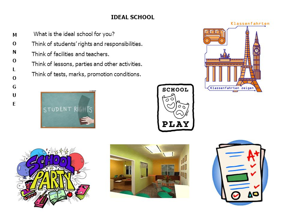 IDEAL SCHOOL MONOLOGUEMONOLOGUE What is the ideal school for you? Think of students' rights and responsibilities. Think of facilities and teachers. Th