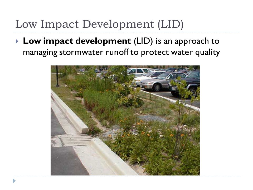 Low Impact Development (LID)  Low impact development (LID) is an approach to managing stormwater runoff to protect water quality