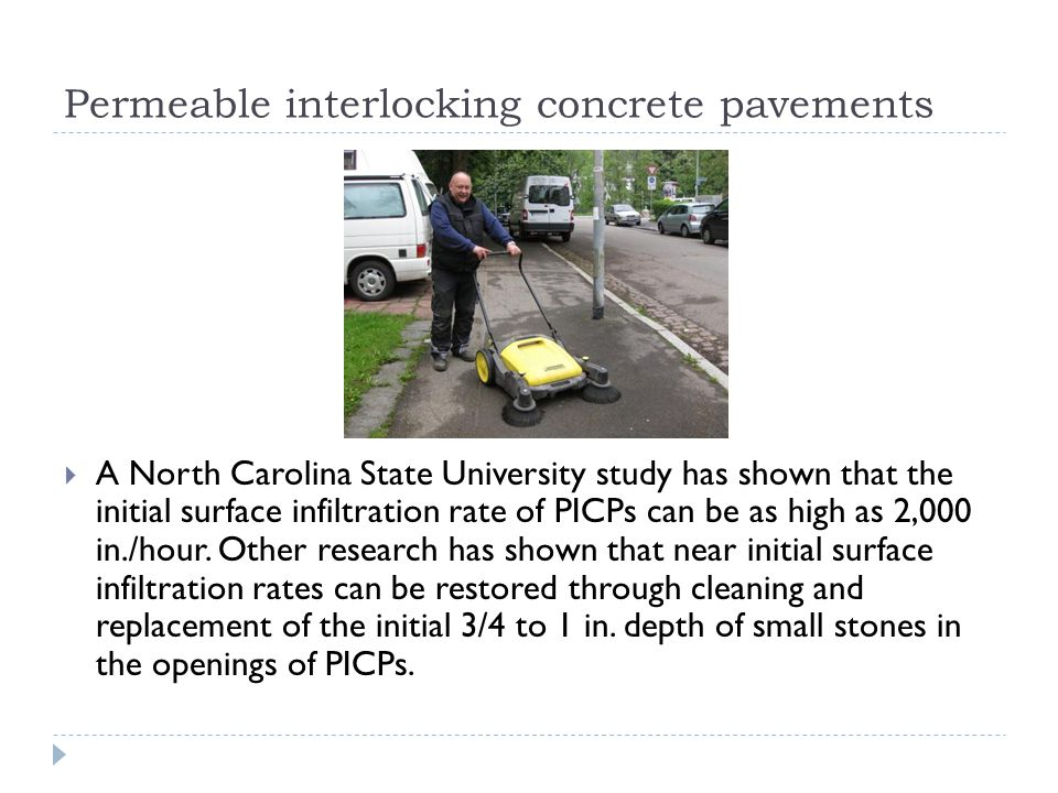 Permeable interlocking concrete pavements  A North Carolina State University study has shown that the initial surface infiltration rate of PICPs can be as high as 2,000 in./hour.