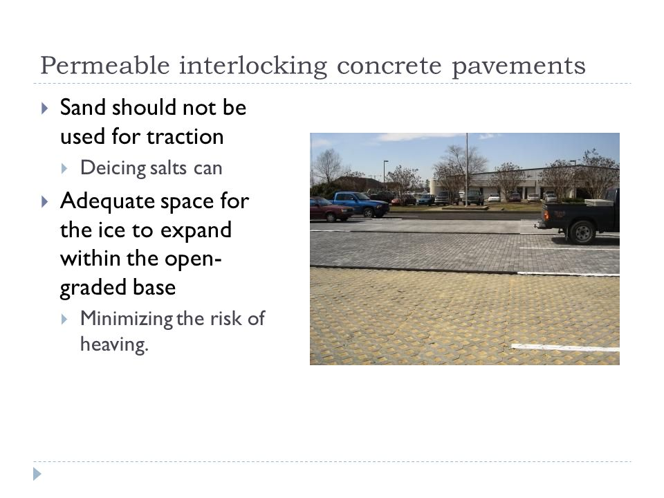 Permeable interlocking concrete pavements  Sand should not be used for traction  Deicing salts can  Adequate space for the ice to expand within the open- graded base  Minimizing the risk of heaving.