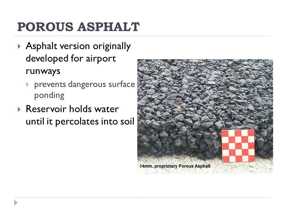 POROUS ASPHALT  Asphalt version originally developed for airport runways  prevents dangerous surface ponding  Reservoir holds water until it percolates into soil