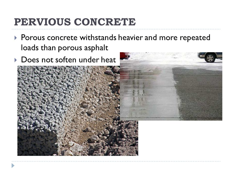 PERVIOUS CONCRETE  Porous concrete withstands heavier and more repeated loads than porous asphalt  Does not soften under heat