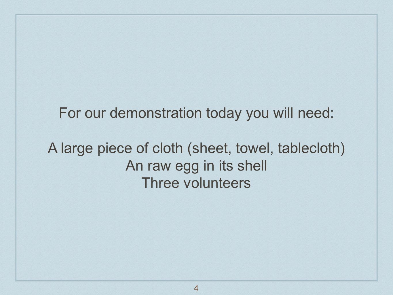 4 For our demonstration today you will need: A large piece of cloth (sheet, towel, tablecloth) An raw egg in its shell Three volunteers