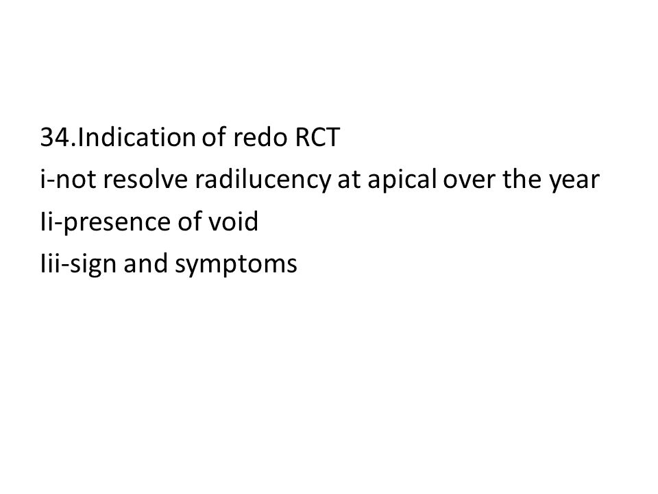 34.Indication of redo RCT i-not resolve radilucency at apical over the year Ii-presence of void Iii-sign and symptoms