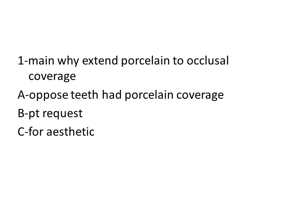 1-main why extend porcelain to occlusal coverage A-oppose teeth had porcelain coverage B-pt request C-for aesthetic
