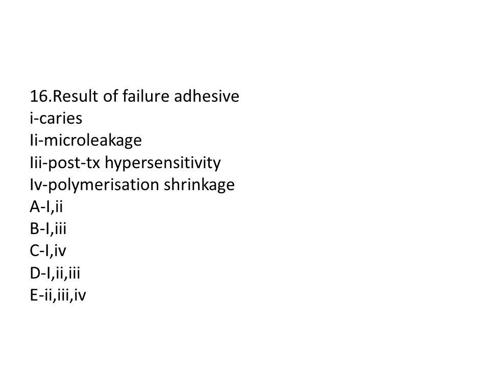 16.Result of failure adhesive i-caries Ii-microleakage Iii-post-tx hypersensitivity Iv-polymerisation shrinkage A-I,ii B-I,iii C-I,iv D-I,ii,iii E-ii,iii,iv