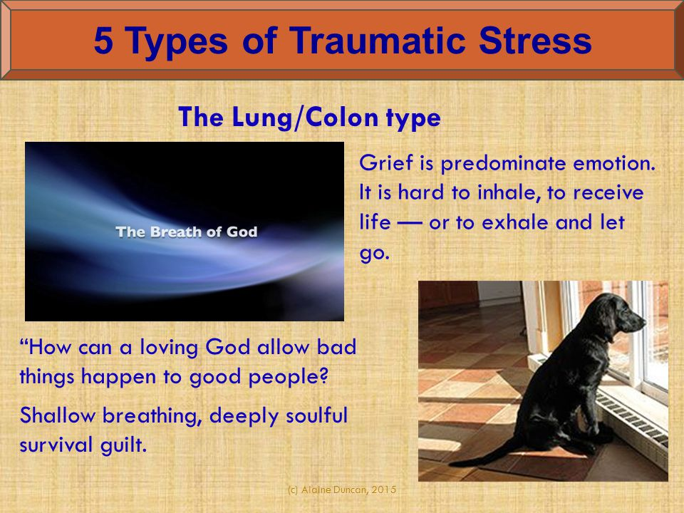 (c) Alaine Duncan, 2015 5 Types of Traumatic Stress Grief is predominate emotion. It is hard to inhale, to receive life — or to exhale and let go. The