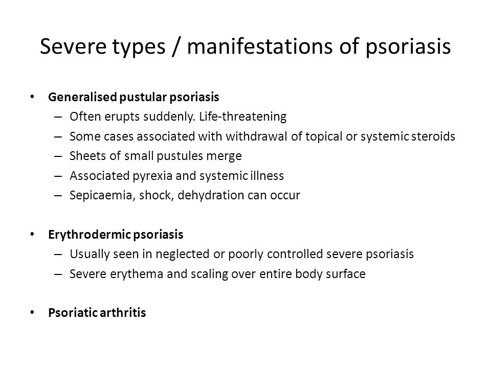 Severe types / manifestations of psoriasis Generalised pustular psoriasis – Often erupts suddenly. Life-threatening – Some cases associated with withd