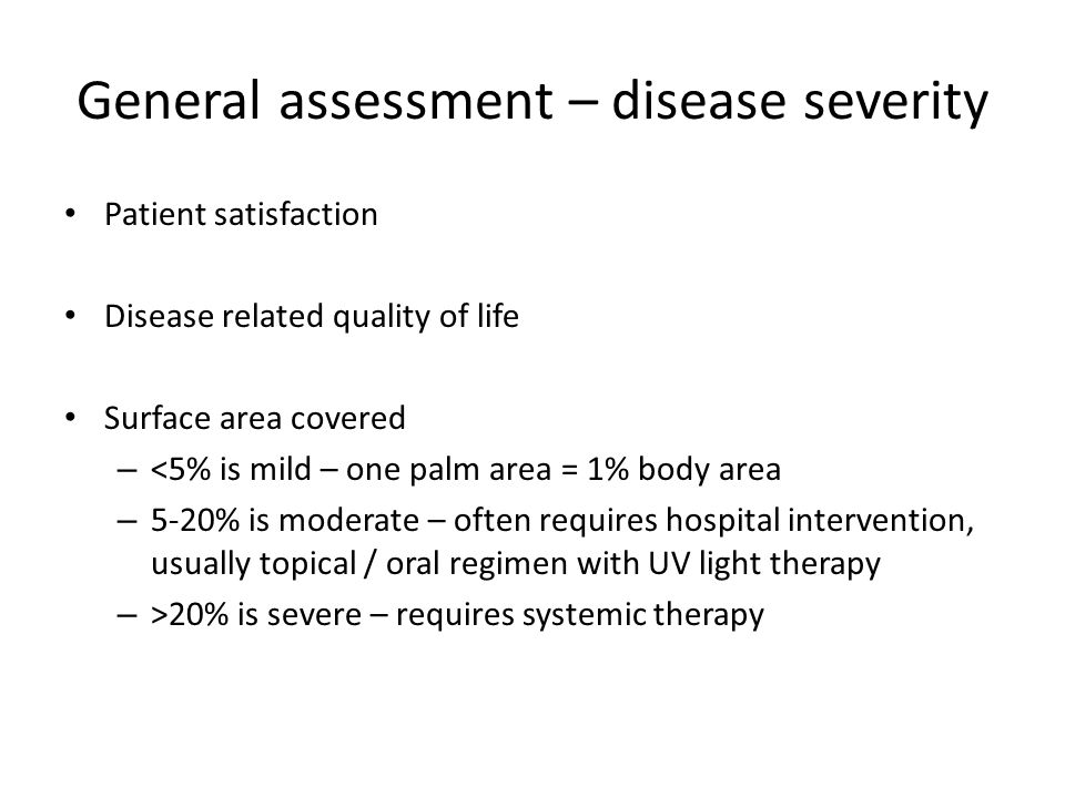 General assessment – disease severity Patient satisfaction Disease related quality of life Surface area covered – <5% is mild – one palm area = 1% bod