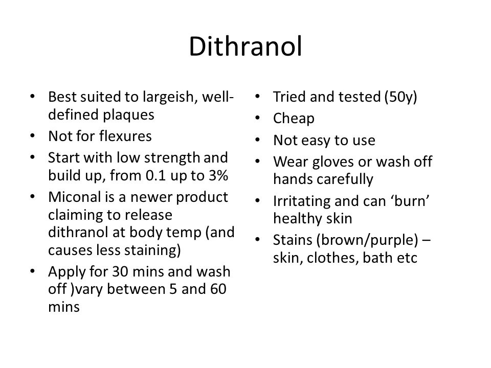 Dithranol Best suited to largeish, well- defined plaques Not for flexures Start with low strength and build up, from 0.1 up to 3% Miconal is a newer p