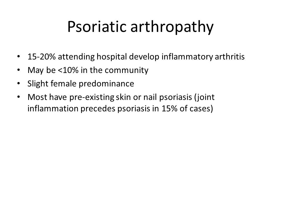 Psoriatic arthropathy 15-20% attending hospital develop inflammatory arthritis May be <10% in the community Slight female predominance Most have pre-e