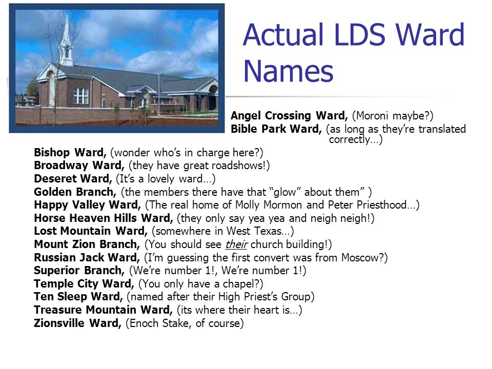Actual LDS Ward Names Angel Crossing Ward, (Moroni maybe ) Bible Park Ward, (as long as they're translated correctly…) Bishop Ward, (wonder who's in charge here ) Broadway Ward, (they have great roadshows!) Deseret Ward, (It's a lovely ward…) Golden Branch, (the members there have that glow about them ) Happy Valley Ward, (The real home of Molly Mormon and Peter Priesthood…) Horse Heaven Hills Ward, (they only say yea yea and neigh neigh!) Lost Mountain Ward, (somewhere in West Texas…) Mount Zion Branch, (You should see their church building!) Russian Jack Ward, (I'm guessing the first convert was from Moscow ) Superior Branch, (We're number 1!, We're number 1!) Temple City Ward, (You only have a chapel ) Ten Sleep Ward, (named after their High Priest's Group) Treasure Mountain Ward, (its where their heart is…) Zionsville Ward, (Enoch Stake, of course)