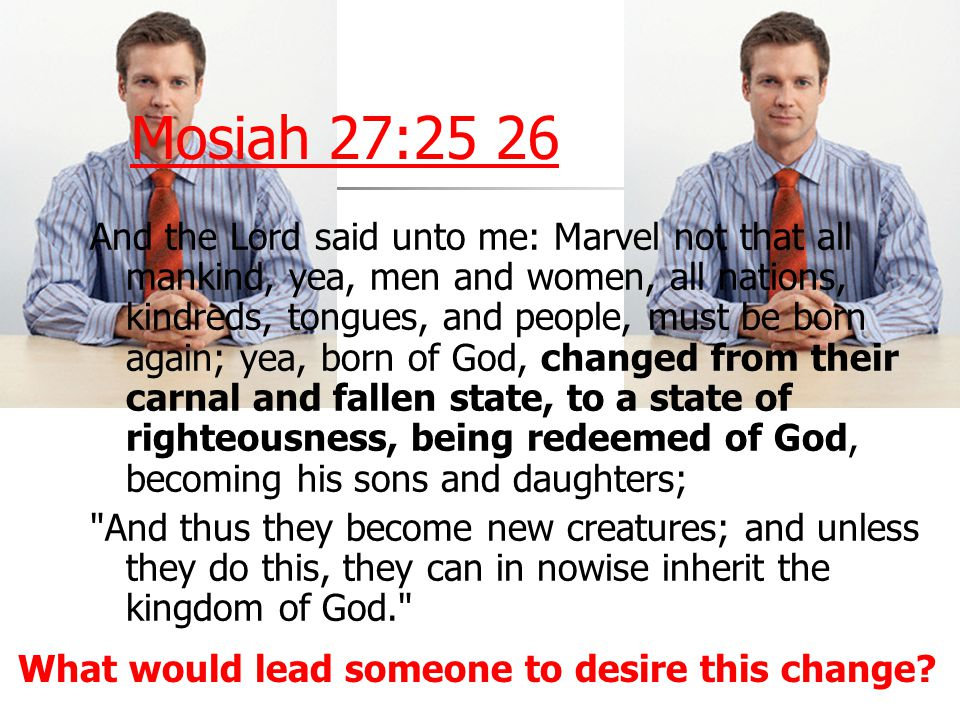 Mosiah 27:25 26 And the Lord said unto me: Marvel not that all mankind, yea, men and women, all nations, kindreds, tongues, and people, must be born a