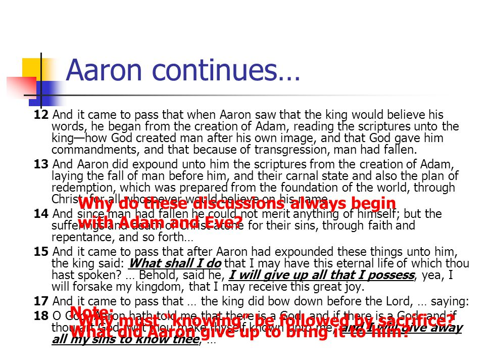 Aaron continues… 12 And it came to pass that when Aaron saw that the king would believe his words, he began from the creation of Adam, reading the scriptures unto the king—how God created man after his own image, and that God gave him commandments, and that because of transgression, man had fallen.