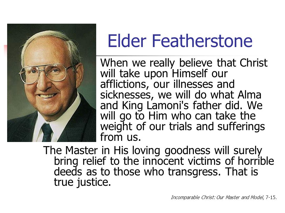 Elder Featherstone When we really believe that Christ will take upon Himself our afflictions, our illnesses and sicknesses, we will do what Alma and K