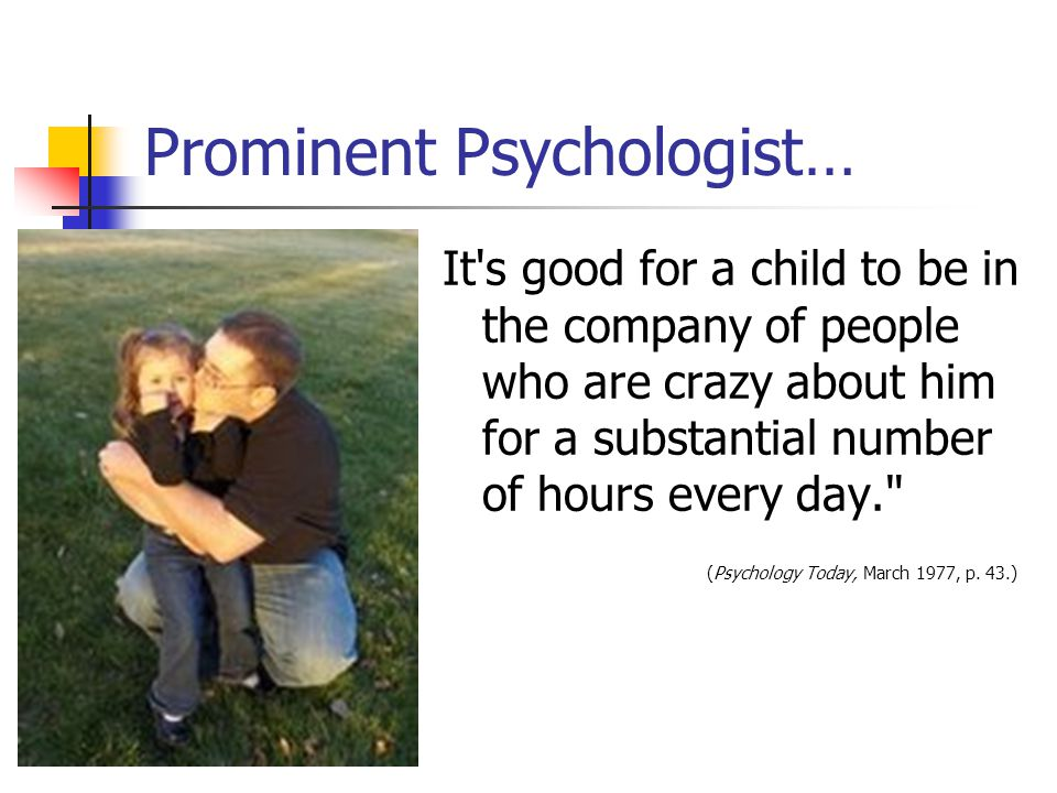 Prominent Psychologist… It s good for a child to be in the company of people who are crazy about him for a substantial number of hours every day. (Psychology Today, March 1977, p.