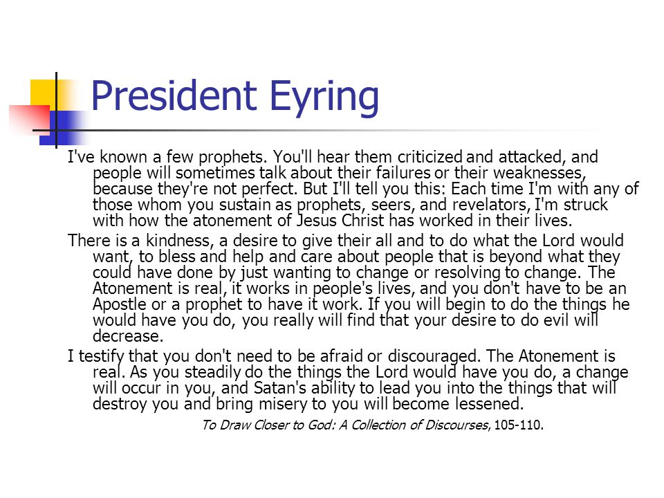 President Eyring I've known a few prophets. You'll hear them criticized and attacked, and people will sometimes talk about their failures or their wea