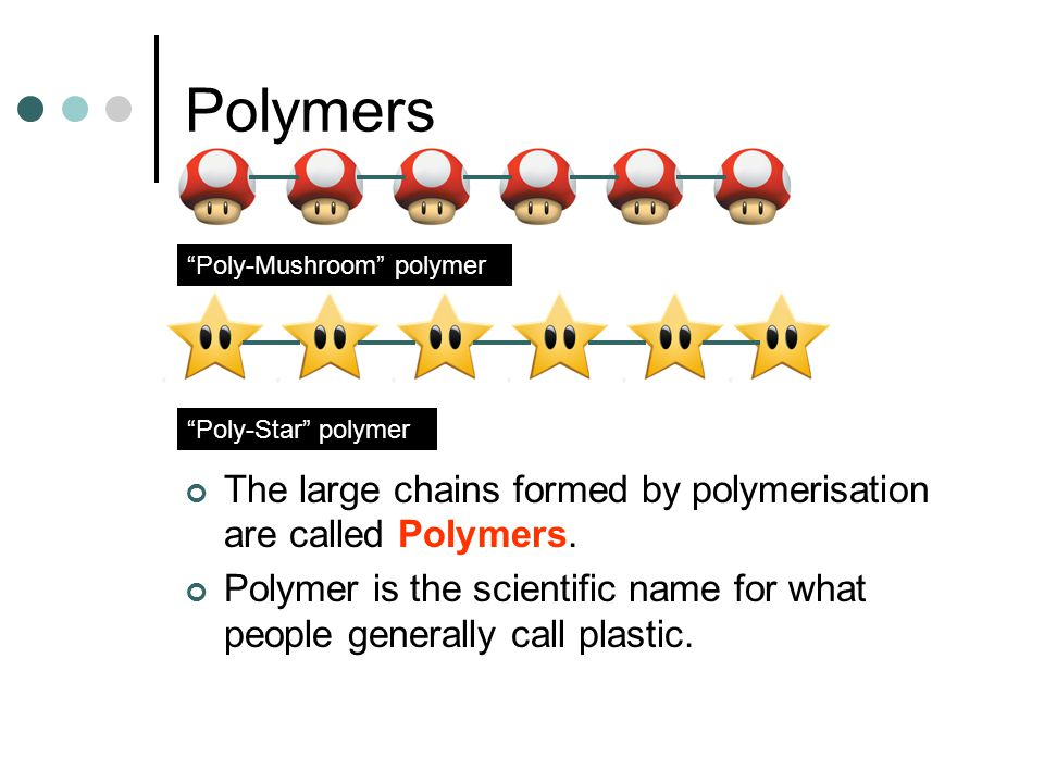 """Polymers The large chains formed by polymerisation are called Polymers. Polymer is the scientific name for what people generally call plastic. """"Poly-S"""