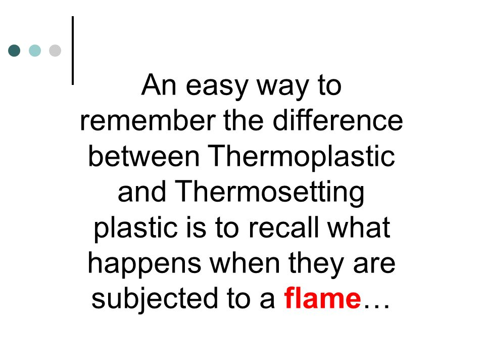 An easy way to remember the difference between Thermoplastic and Thermosetting plastic is to recall what happens when they are subjected to a flame…