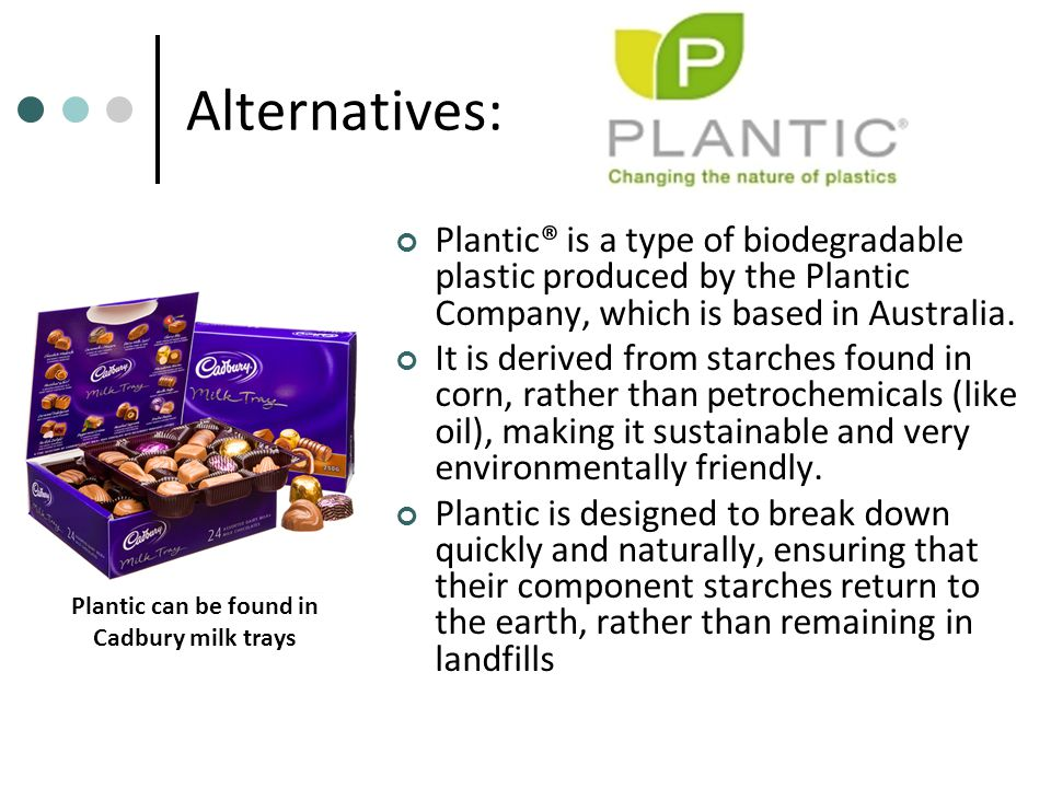 Alternatives: Plantic® is a type of biodegradable plastic produced by the Plantic Company, which is based in Australia. It is derived from starches fo