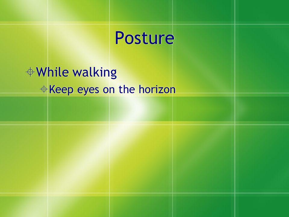 Posture  While walking  Keep eyes on the horizon  While walking  Keep eyes on the horizon