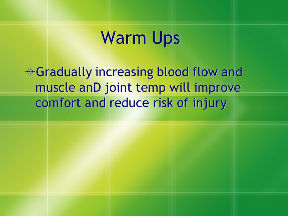 Warm Ups  Gradually increasing blood flow and muscle anD joint temp will improve comfort and reduce risk of injury