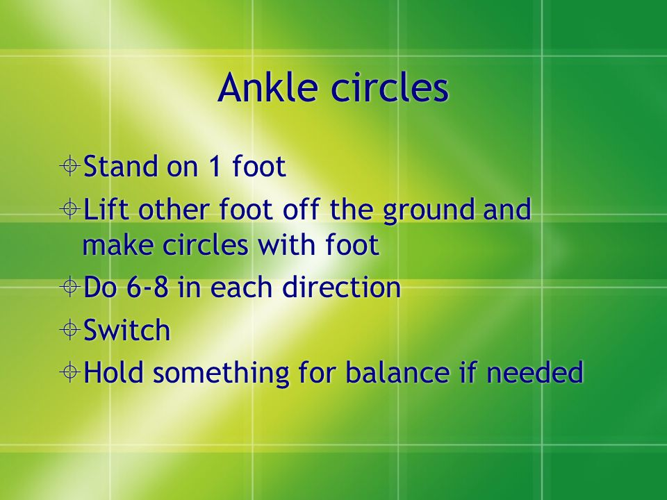 Ankle circles  Stand on 1 foot  Lift other foot off the ground and make circles with foot  Do 6-8 in each direction  Switch  Hold something for balance if needed  Stand on 1 foot  Lift other foot off the ground and make circles with foot  Do 6-8 in each direction  Switch  Hold something for balance if needed