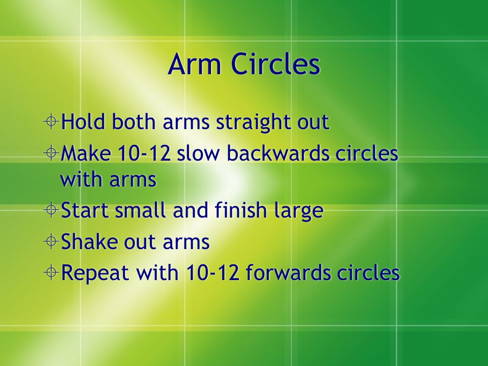 Arm Circles  Hold both arms straight out  Make 10-12 slow backwards circles with arms  Start small and finish large  Shake out arms  Repeat with 10-12 forwards circles  Hold both arms straight out  Make 10-12 slow backwards circles with arms  Start small and finish large  Shake out arms  Repeat with 10-12 forwards circles