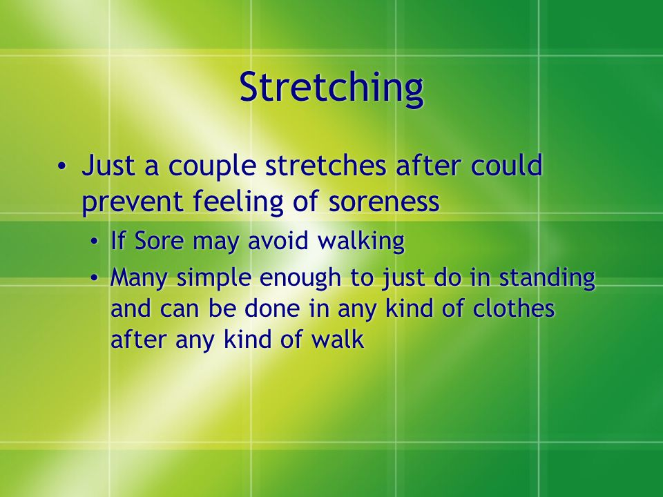 Stretching Just a couple stretches after could prevent feeling of soreness If Sore may avoid walking Many simple enough to just do in standing and can be done in any kind of clothes after any kind of walk Just a couple stretches after could prevent feeling of soreness If Sore may avoid walking Many simple enough to just do in standing and can be done in any kind of clothes after any kind of walk
