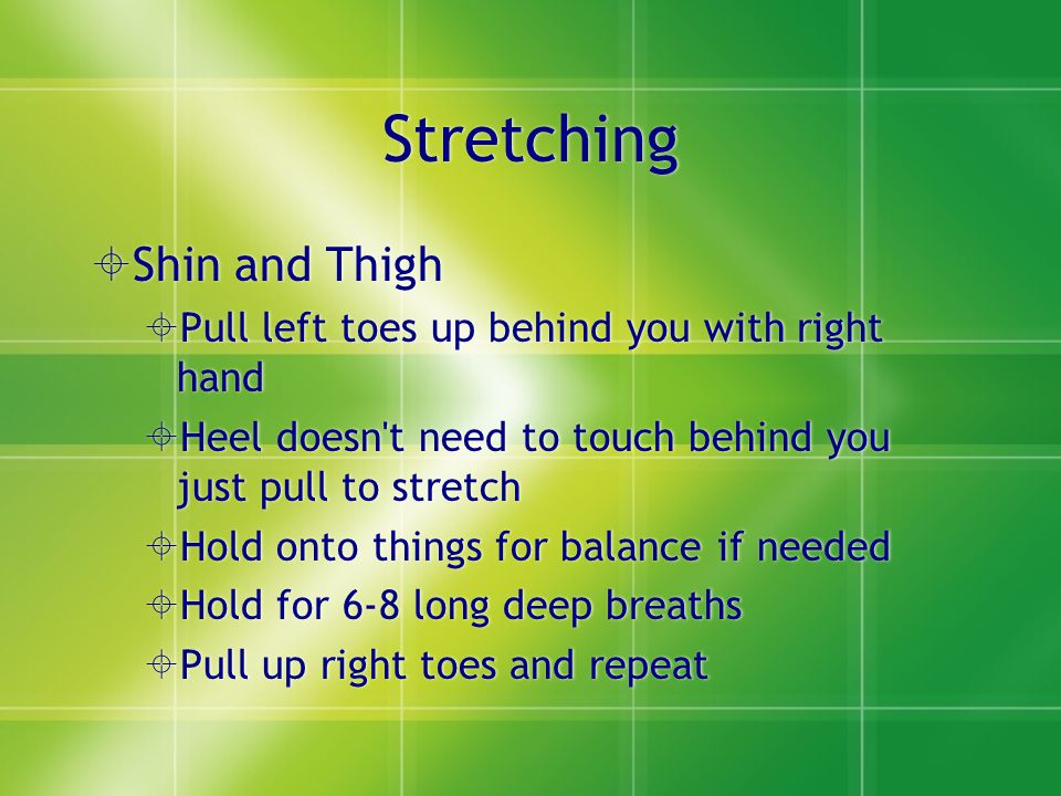 Stretching  Shin and Thigh  Pull left toes up behind you with right hand  Heel doesn t need to touch behind you just pull to stretch  Hold onto things for balance if needed  Hold for 6-8 long deep breaths  Pull up right toes and repeat  Shin and Thigh  Pull left toes up behind you with right hand  Heel doesn t need to touch behind you just pull to stretch  Hold onto things for balance if needed  Hold for 6-8 long deep breaths  Pull up right toes and repeat