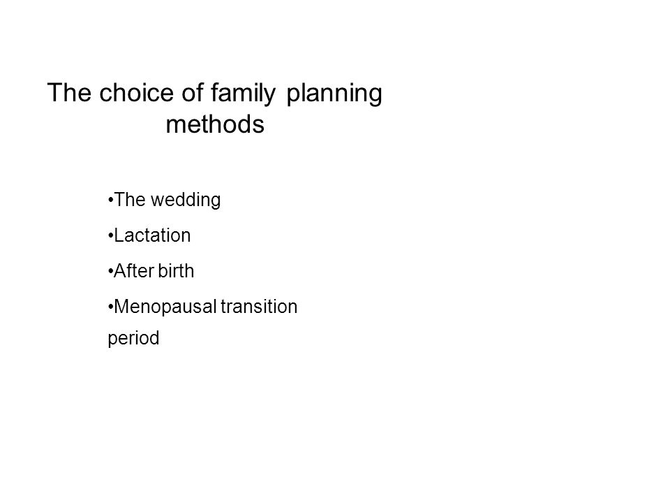 The choice of family planning methods The wedding Lactation After birth Menopausal transition period