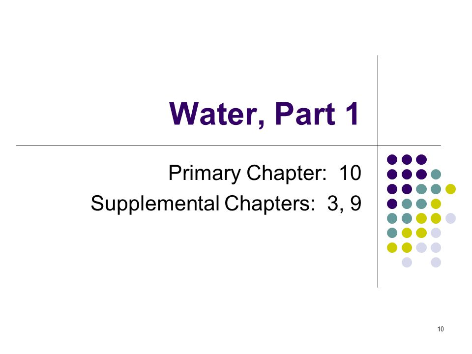 Water, Part 1 Primary Chapter: 10 Supplemental Chapters: 3, 9 10