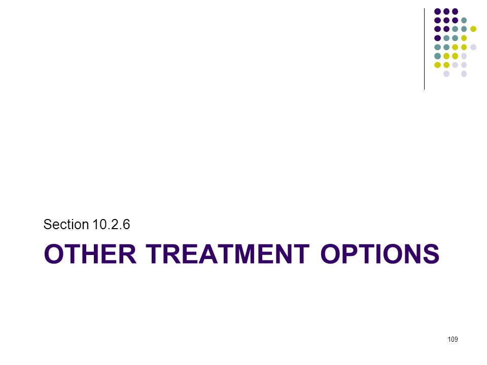 OTHER TREATMENT OPTIONS Section 10.2.6 109