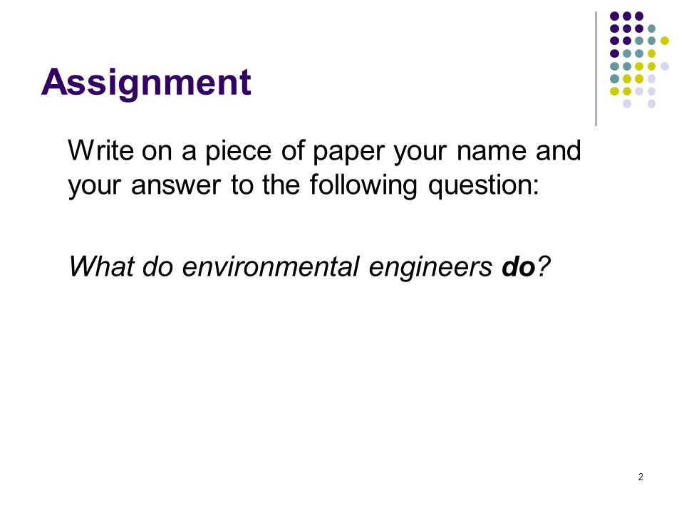 Assignment Write on a piece of paper your name and your answer to the following question: What do environmental engineers do.