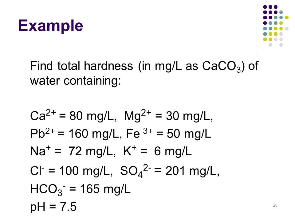 Example Find total hardness (in mg/L as CaCO 3 ) of water containing: Ca 2+ = 80 mg/L, Mg 2+ = 30 mg/L, Pb 2+ = 160 mg/L, Fe 3+ = 50 mg/L Na + = 72 mg/L, K + = 6 mg/L Cl - = 100 mg/L, SO 4 2- = 201 mg/L, HCO 3 - = 165 mg/L pH = 7.5 38
