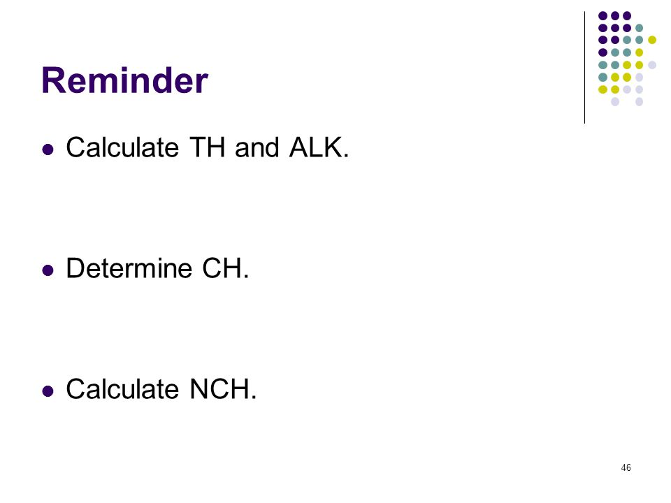 Reminder Calculate TH and ALK. Determine CH. Calculate NCH. 46