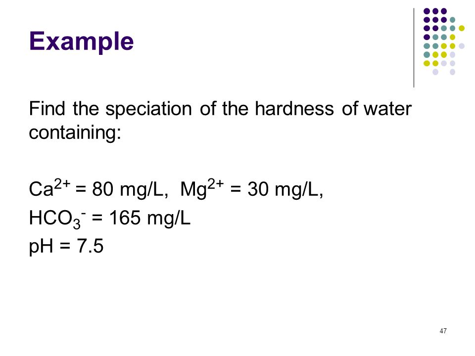 Example Find the speciation of the hardness of water containing: Ca 2+ = 80 mg/L, Mg 2+ = 30 mg/L, HCO 3 - = 165 mg/L pH = 7.5 47