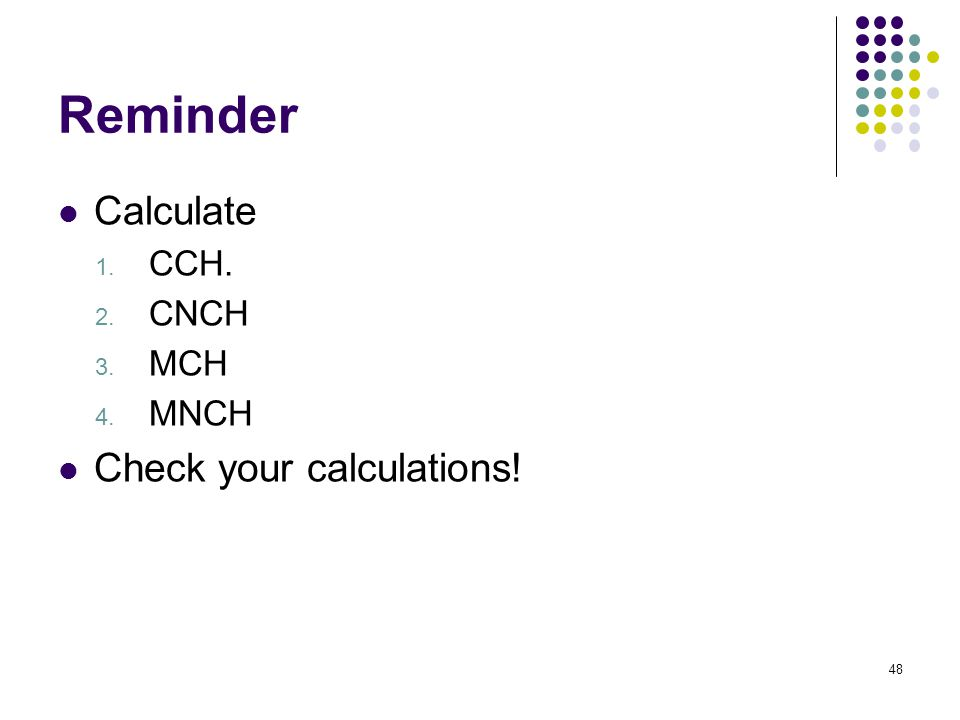Reminder Calculate 1. CCH. 2. CNCH 3. MCH 4. MNCH Check your calculations! 48