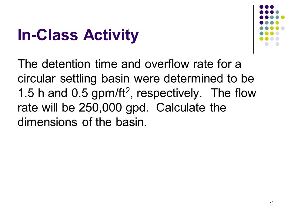 In-Class Activity The detention time and overflow rate for a circular settling basin were determined to be 1.5 h and 0.5 gpm/ft 2, respectively.
