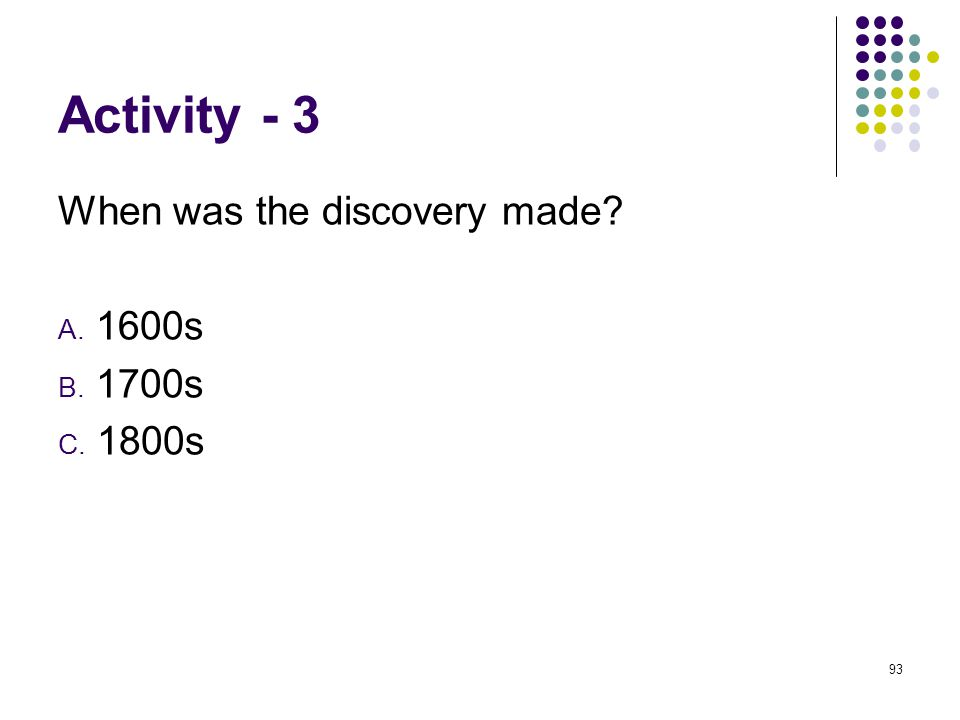 Activity - 3 When was the discovery made A. 1600s B. 1700s C. 1800s 93