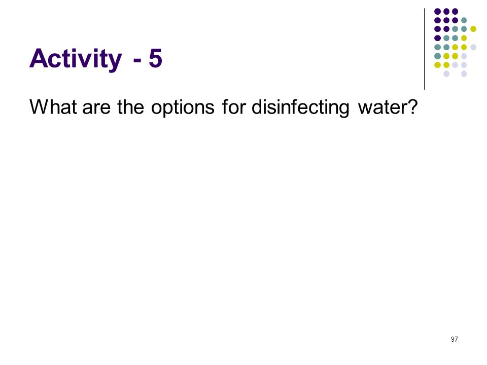 Activity - 5 What are the options for disinfecting water 97