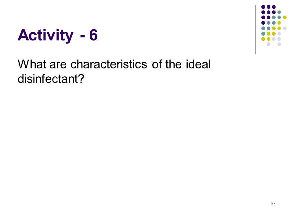 Activity - 6 What are characteristics of the ideal disinfectant 98