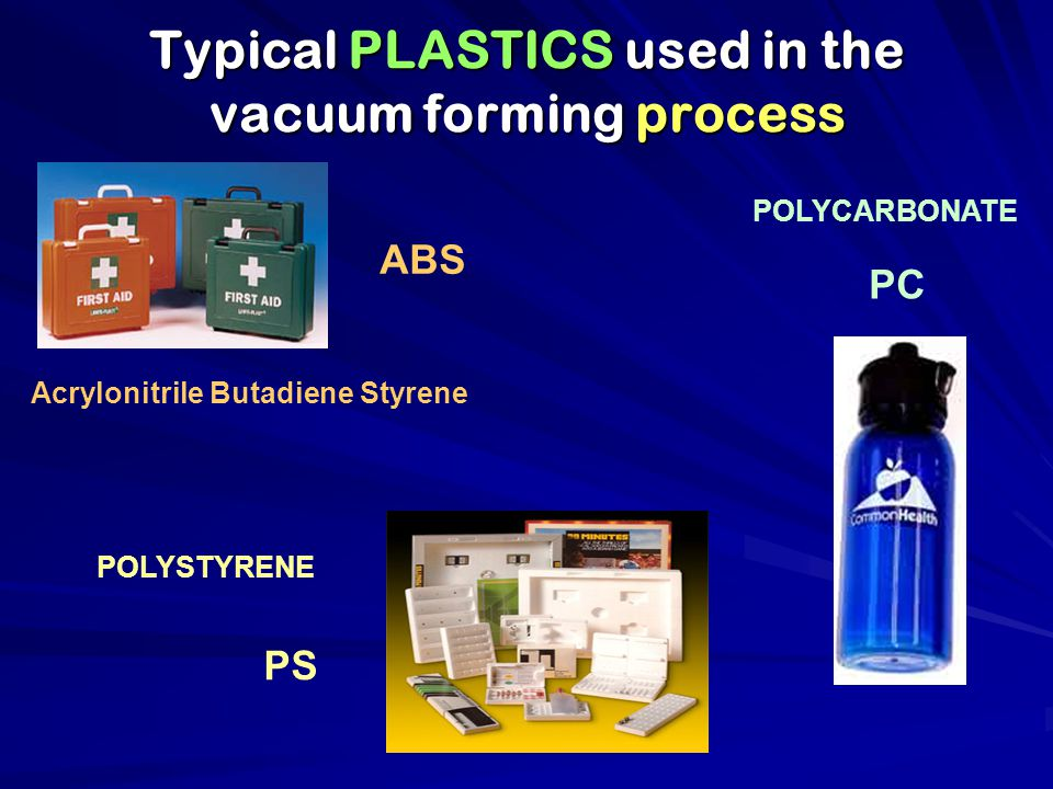 Typical PLASTICS used in the vacuum forming process PS Acrylonitrile Butadiene Styrene ABS POLYSTYRENE POLYCARBONATE PC