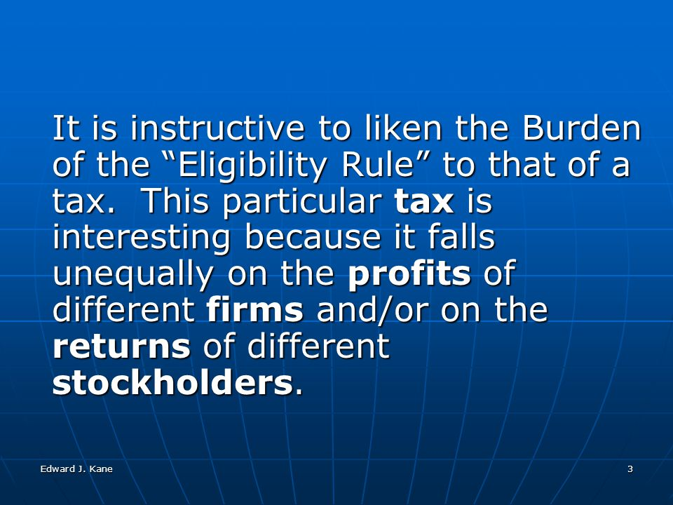 Edward J. Kane3 It is instructive to liken the Burden of the Eligibility Rule to that of a tax.