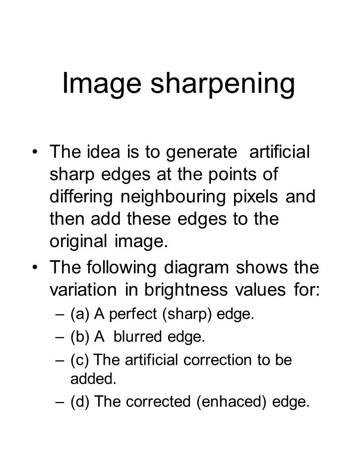 Image sharpening The idea is to generate artificial sharp edges at the points of differing neighbouring pixels and then add these edges to the original image.