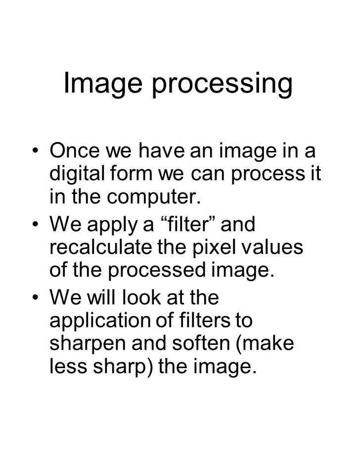 "Image processing Once we have an image in a digital form we can process it in the computer. We apply a ""filter"" and recalculate the pixel values of th"