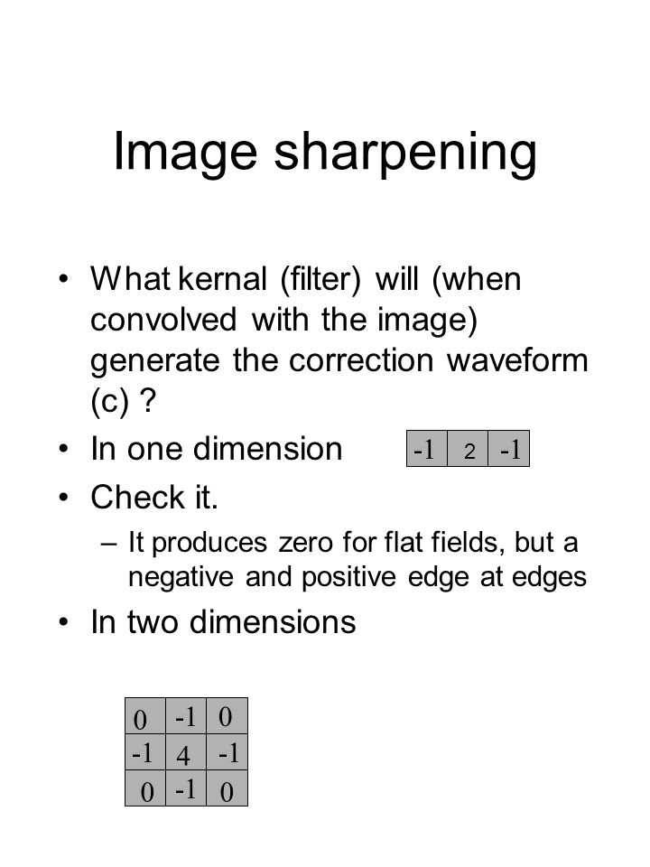 Image sharpening What kernal (filter) will (when convolved with the image) generate the correction waveform (c) ? In one dimension Check it. –It produ