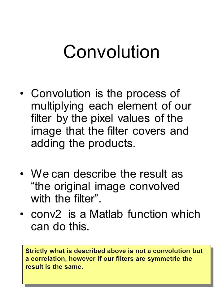 Convolution Convolution is the process of multiplying each element of our filter by the pixel values of the image that the filter covers and adding the products.